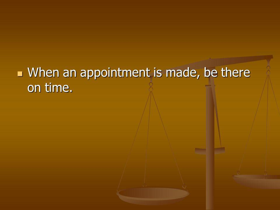 When an appointment is made, be there on time. When an appointment is made, be there on time.