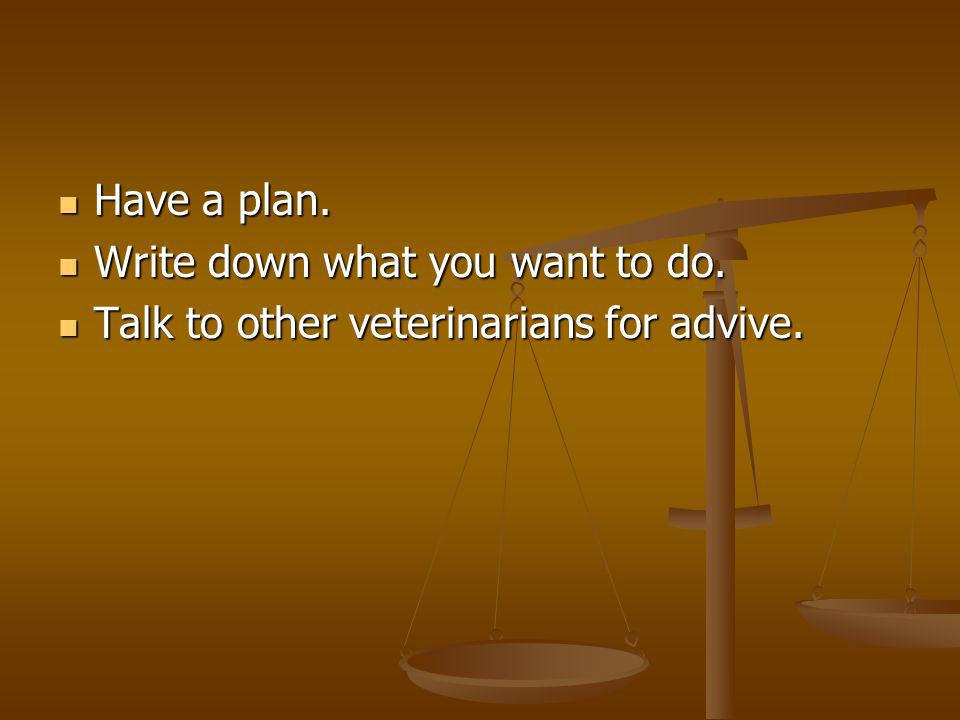 Have a plan. Have a plan. Write down what you want to do. Write down what you want to do. Talk to other veterinarians for advive. Talk to other veteri