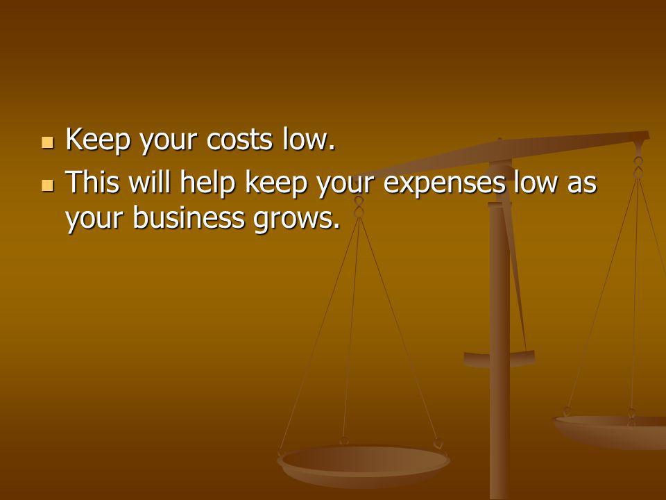 Keep your costs low. Keep your costs low.