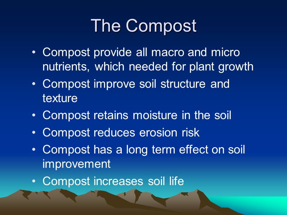 The Compost Compost provide all macro and micro nutrients, which needed for plant growth Compost improve soil structure and texture Compost retains moisture in the soil Compost reduces erosion risk Compost has a long term effect on soil improvement Compost increases soil life