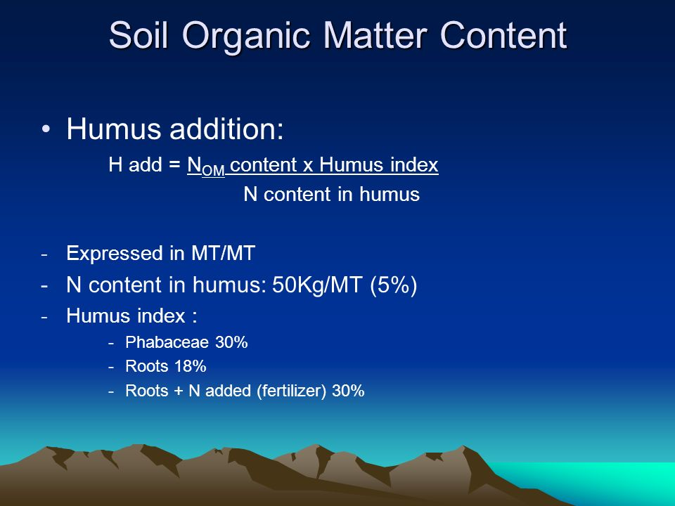 Humus addition: H add = N OM content x Humus index N content in humus -Expressed in MT/MT -N content in humus: 50Kg/MT (5%) -Humus index : -Phabaceae 30% -Roots 18% -Roots + N added (fertilizer) 30% Soil Organic Matter Content