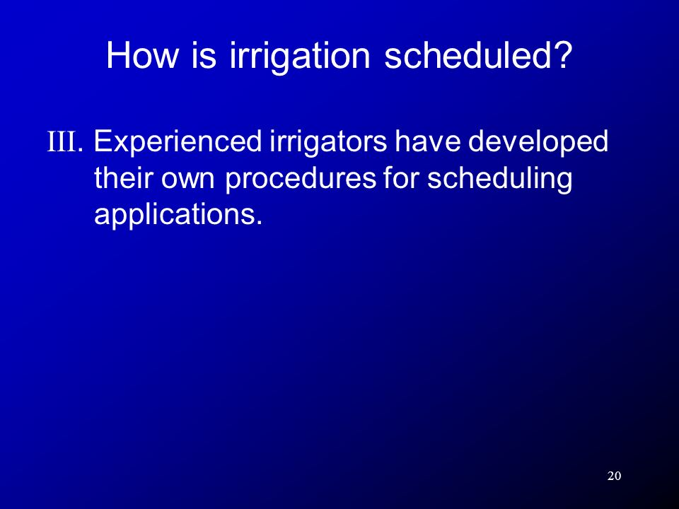 20 III. Experienced irrigators have developed their own procedures for scheduling applications. How is irrigation scheduled?