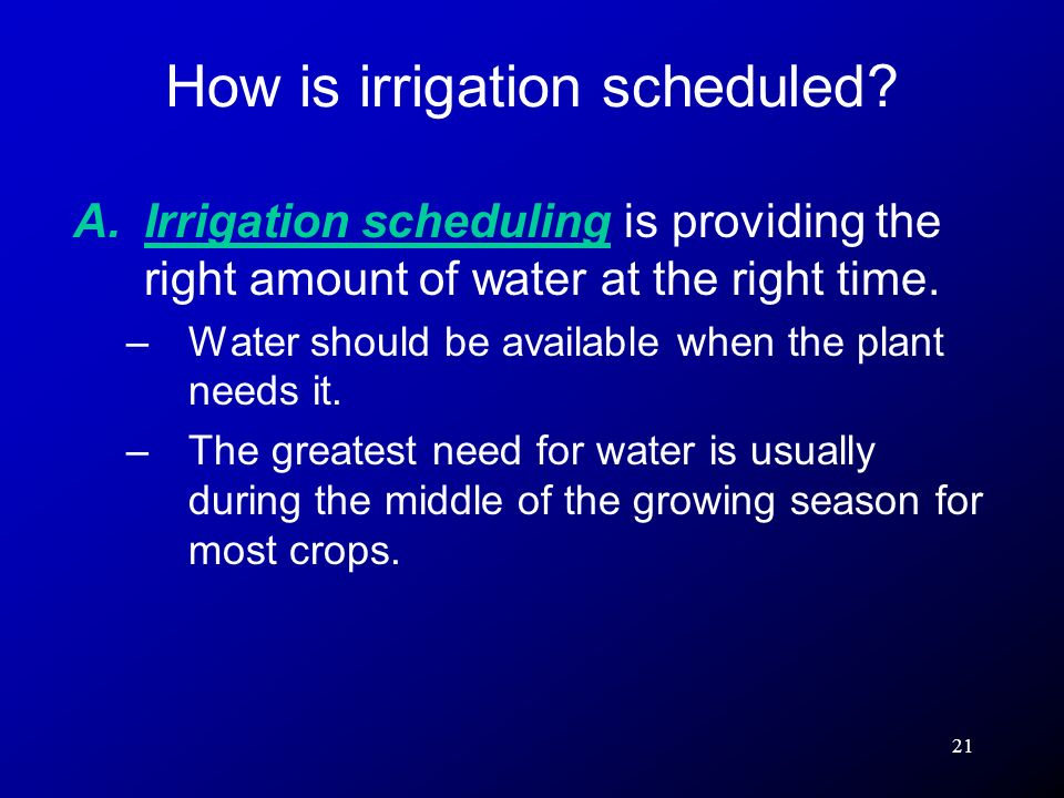 21 A.Irrigation scheduling is providing the right amount of water at the right time. –Water should be available when the plant needs it. –The greatest