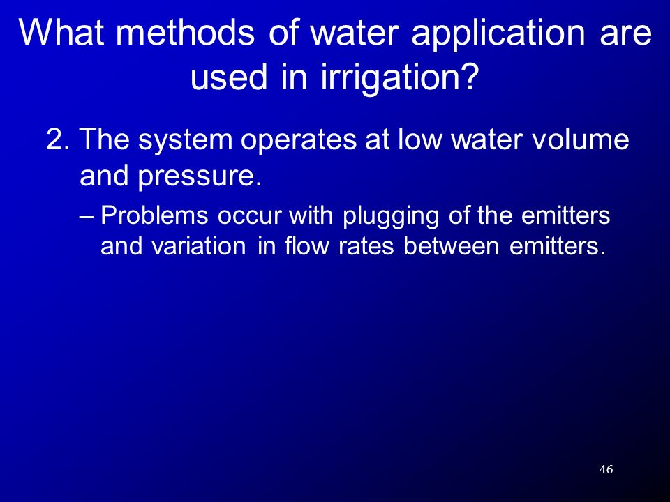 46 2. The system operates at low water volume and pressure. –Problems occur with plugging of the emitters and variation in flow rates between emitters