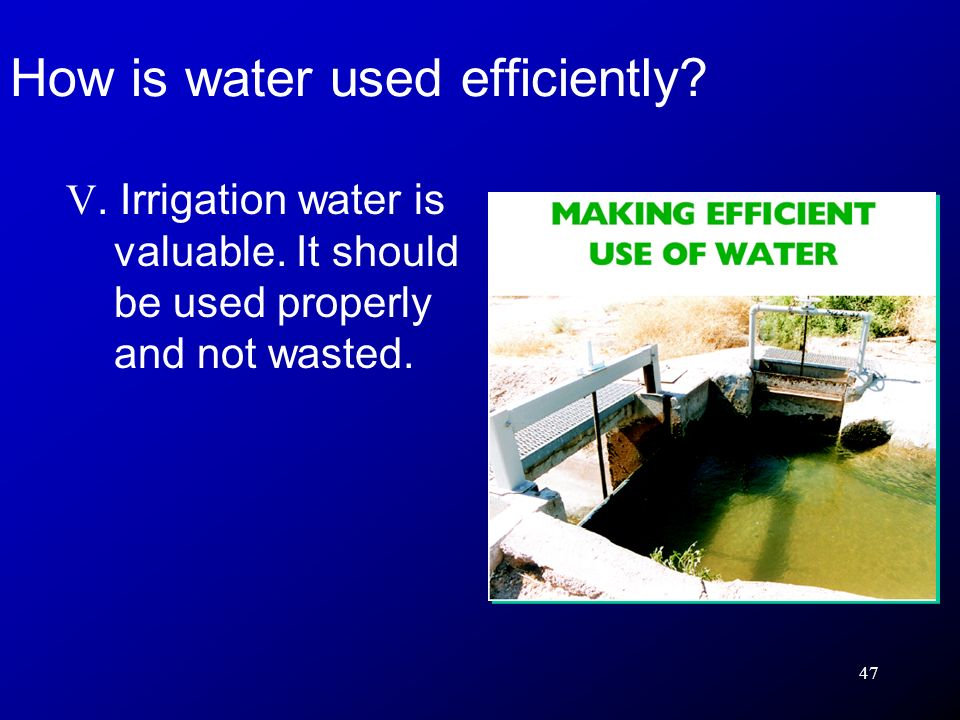 47 V.Irrigation water is valuable. It should be used properly and not wasted.