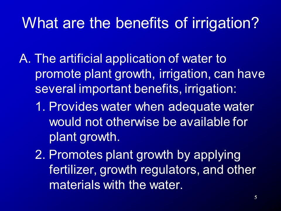 5 A. The artificial application of water to promote plant growth, irrigation, can have several important benefits, irrigation: 1. Provides water when