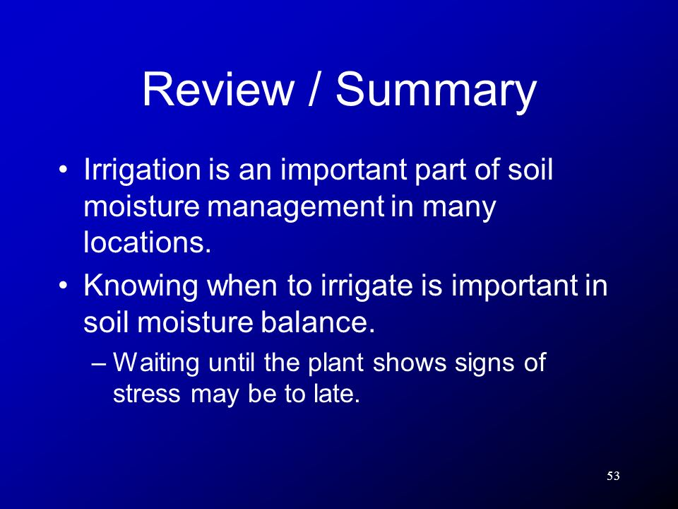 53 Review / Summary Irrigation is an important part of soil moisture management in many locations. Knowing when to irrigate is important in soil moist