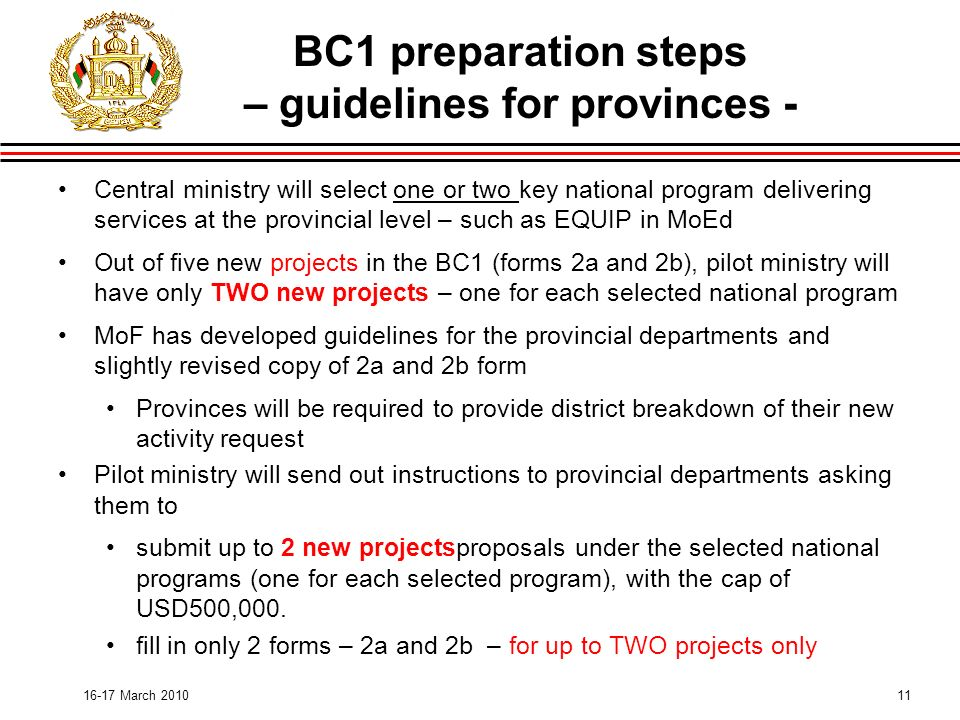 11 BC1 preparation steps – guidelines for provinces - Central ministry will select one or two key national program delivering services at the provincial level – such as EQUIP in MoEd Out of five new projects in the BC1 (forms 2a and 2b), pilot ministry will have only TWO new projects – one for each selected national program MoF has developed guidelines for the provincial departments and slightly revised copy of 2a and 2b form Provinces will be required to provide district breakdown of their new activity request Pilot ministry will send out instructions to provincial departments asking them to submit up to 2 new projectsproposals under the selected national programs (one for each selected program), with the cap of USD500,000.