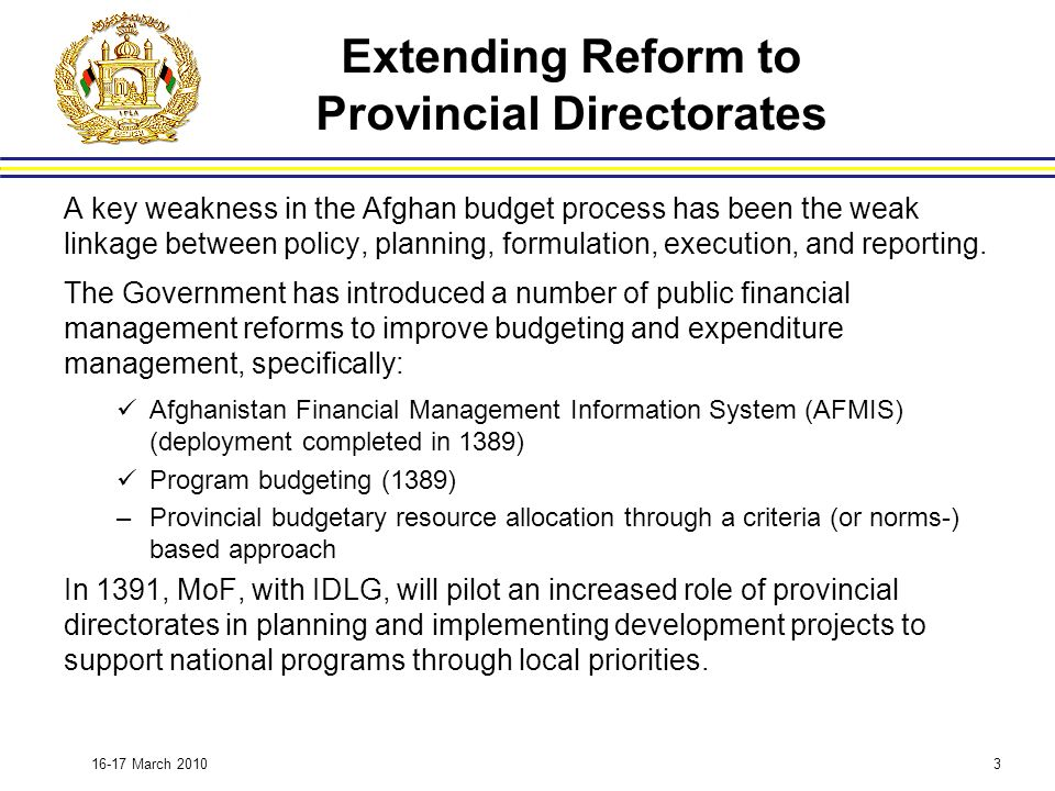 March 2010 Extending Reform to Provincial Directorates A key weakness in the Afghan budget process has been the weak linkage between policy, planning, formulation, execution, and reporting.