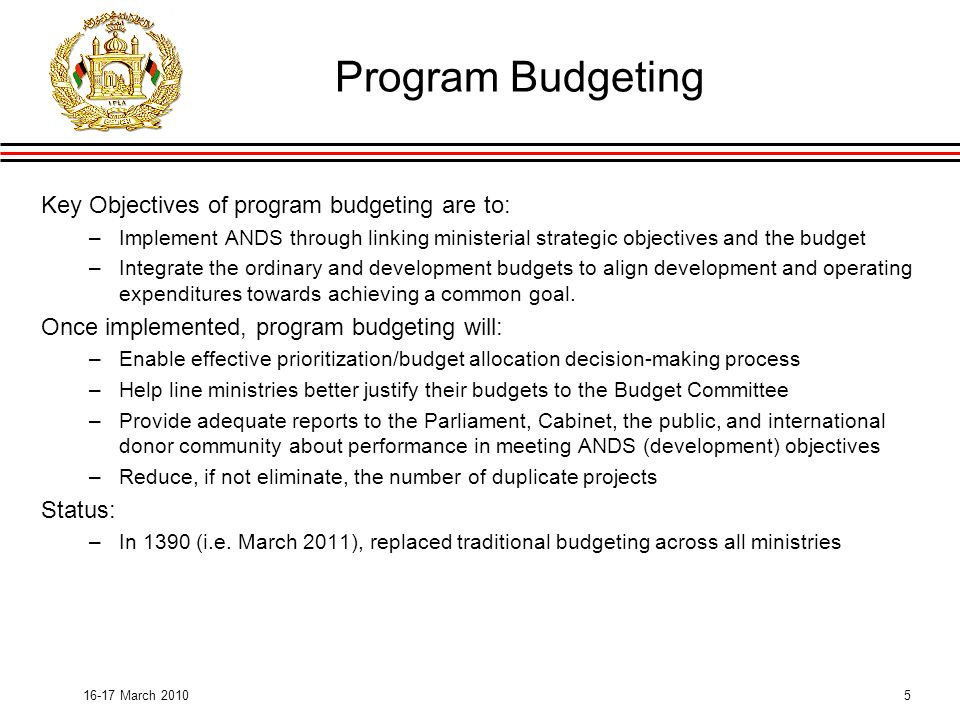 March 2010 Program Budgeting Key Objectives of program budgeting are to: –Implement ANDS through linking ministerial strategic objectives and the budget –Integrate the ordinary and development budgets to align development and operating expenditures towards achieving a common goal.