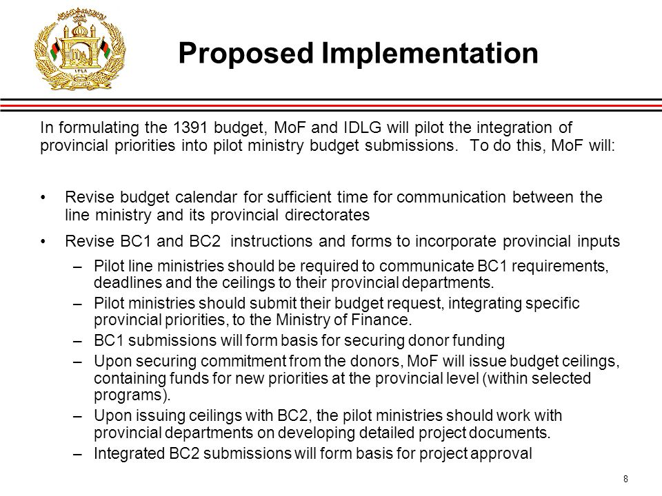 8 Proposed Implementation In formulating the 1391 budget, MoF and IDLG will pilot the integration of provincial priorities into pilot ministry budget submissions.