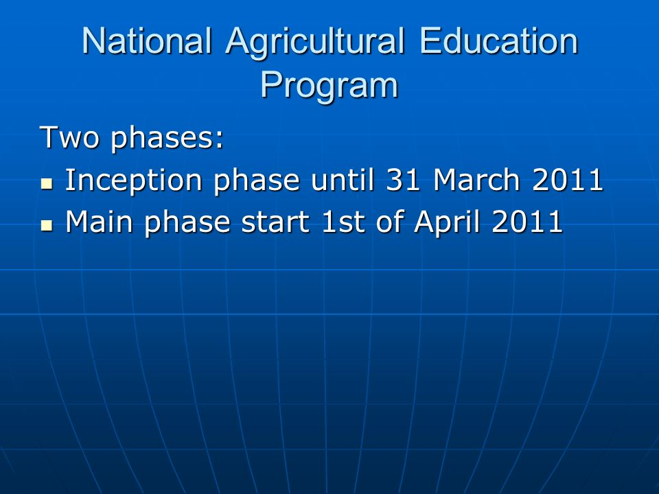 National Agricultural Education Program Two phases: Inception phase until 31 March 2011 Inception phase until 31 March 2011 Main phase start 1st of April 2011 Main phase start 1st of April 2011