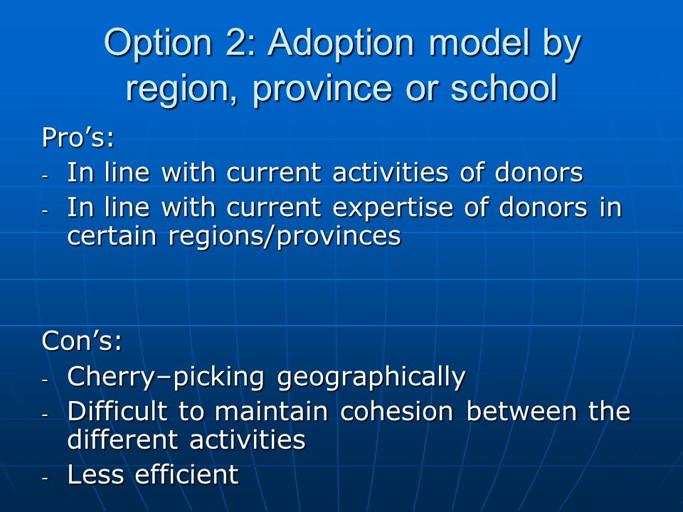 Option 2: Adoption model by region, province or school Pros: - In line with current activities of donors - In line with current expertise of donors in certain regions/provinces Cons: - Cherry–picking geographically - Difficult to maintain cohesion between the different activities - Less efficient