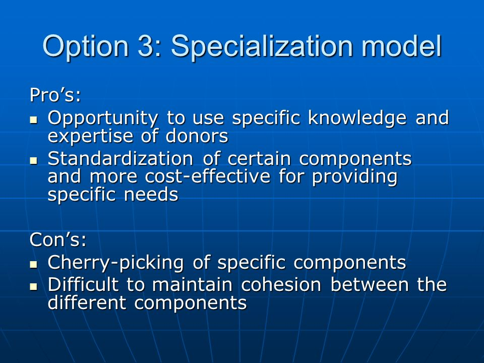 Option 3: Specialization model Pros: Opportunity to use specific knowledge and expertise of donors Opportunity to use specific knowledge and expertise of donors Standardization of certain components and more cost-effective for providing specific needs Standardization of certain components and more cost-effective for providing specific needsCons: Cherry-picking of specific components Cherry-picking of specific components Difficult to maintain cohesion between the different components Difficult to maintain cohesion between the different components