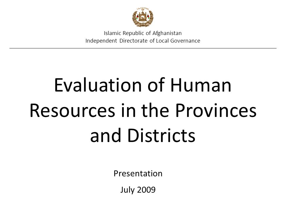 Islamic Republic of Afghanistan Independent Directorate of Local Governance Evaluation of Human Resources in the Provinces and Districts Presentation July 2009