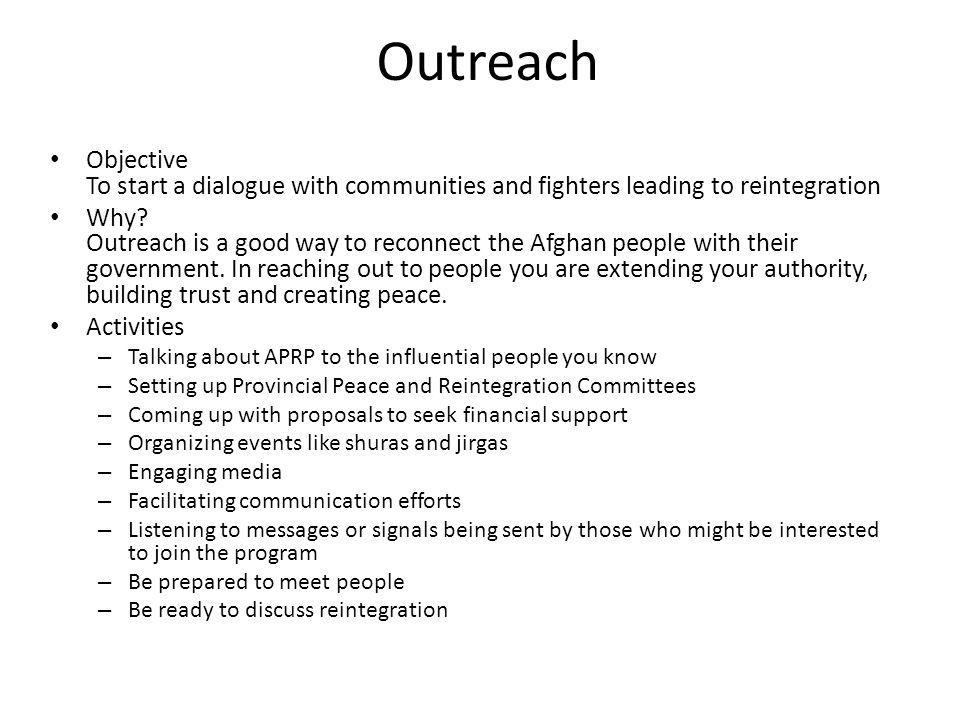 Outreach Objective To start a dialogue with communities and fighters leading to reintegration Why? Outreach is a good way to reconnect the Afghan peop