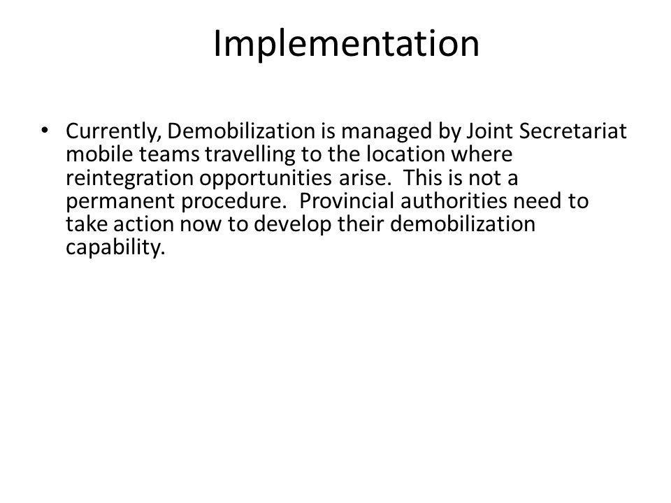 Implementation Currently, Demobilization is managed by Joint Secretariat mobile teams travelling to the location where reintegration opportunities ari