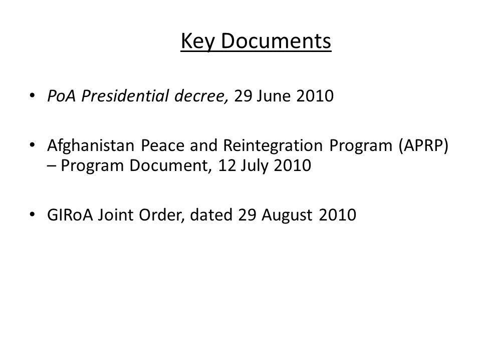 Key Documents PoA Presidential decree, 29 June 2010 Afghanistan Peace and Reintegration Program (APRP) – Program Document, 12 July 2010 GIRoA Joint Or