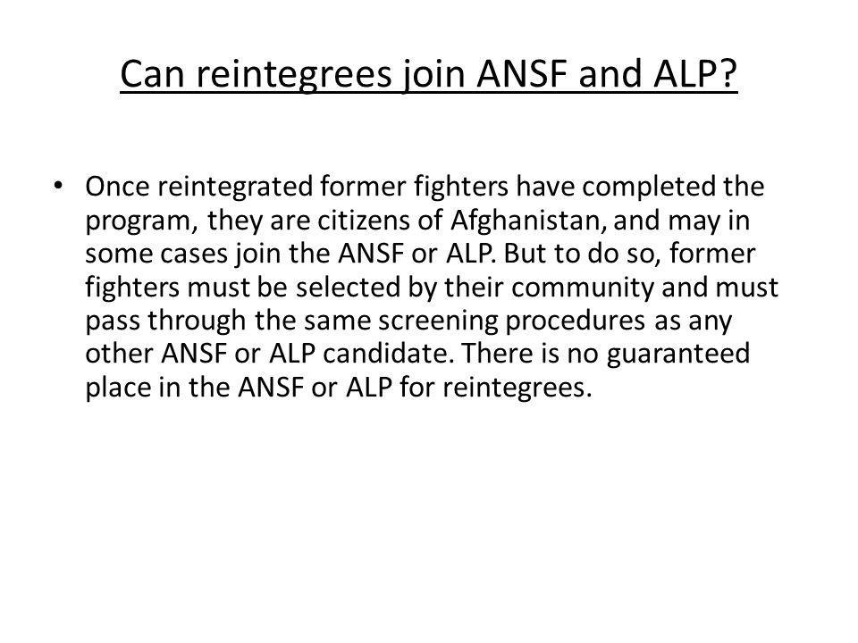Can reintegrees join ANSF and ALP? Once reintegrated former fighters have completed the program, they are citizens of Afghanistan, and may in some cas
