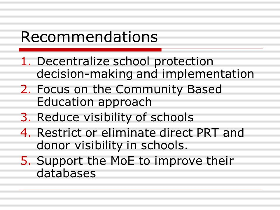Recommendations 1.Decentralize school protection decision-making and implementation 2.Focus on the Community Based Education approach 3.Reduce visibility of schools 4.Restrict or eliminate direct PRT and donor visibility in schools.