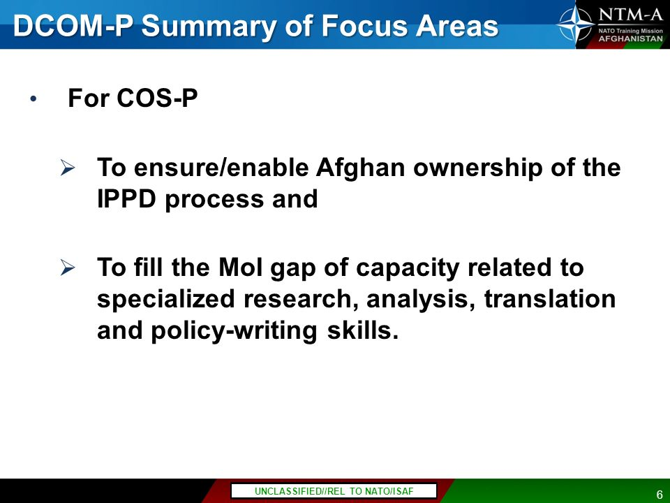 P7 UNCLASSIFIED//FOUO Last Updated: 04 August 2011 POC: CWO3 Stacy, 237-1044 UNCLASSIFIED 6 UNCLASSIFIED//REL TO NATO/ISAF DCOM-P Summary of Focus Areas For COS-P To ensure/enable Afghan ownership of the IPPD process and To fill the MoI gap of capacity related to specialized research, analysis, translation and policy-writing skills.
