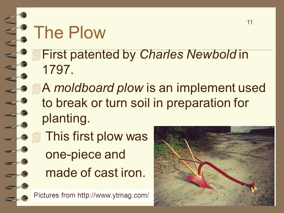 11 The Plow 4 First patented by Charles Newbold in 1797. 4 A moldboard plow is an implement used to break or turn soil in preparation for planting. 4