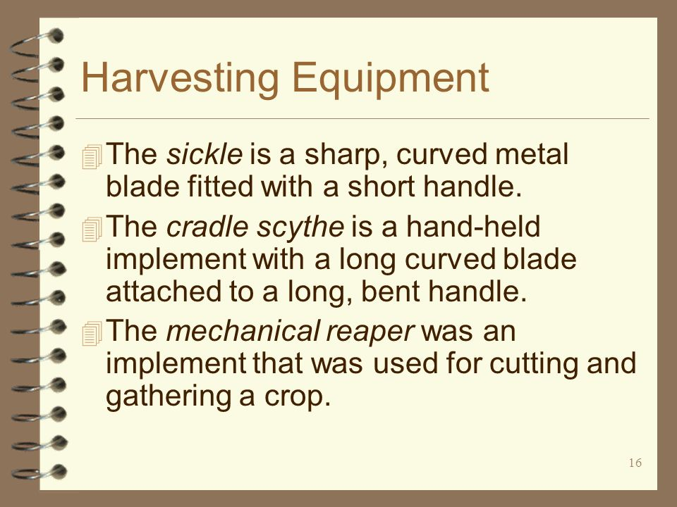 16 Harvesting Equipment 4 The sickle is a sharp, curved metal blade fitted with a short handle. 4 The cradle scythe is a hand-held implement with a lo