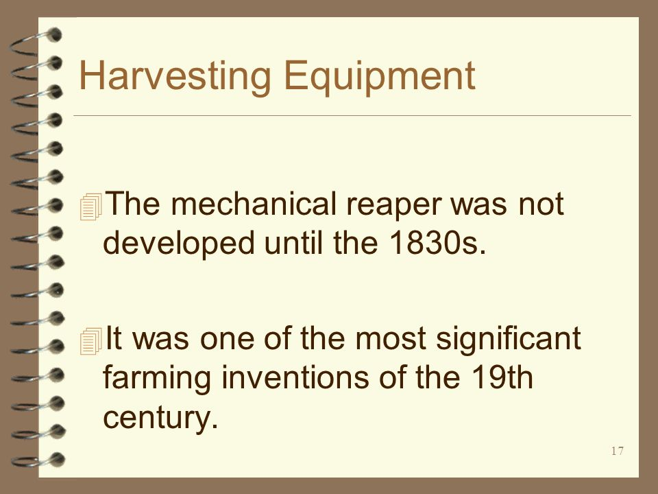 17 Harvesting Equipment 4 The mechanical reaper was not developed until the 1830s. 4 It was one of the most significant farming inventions of the 19th