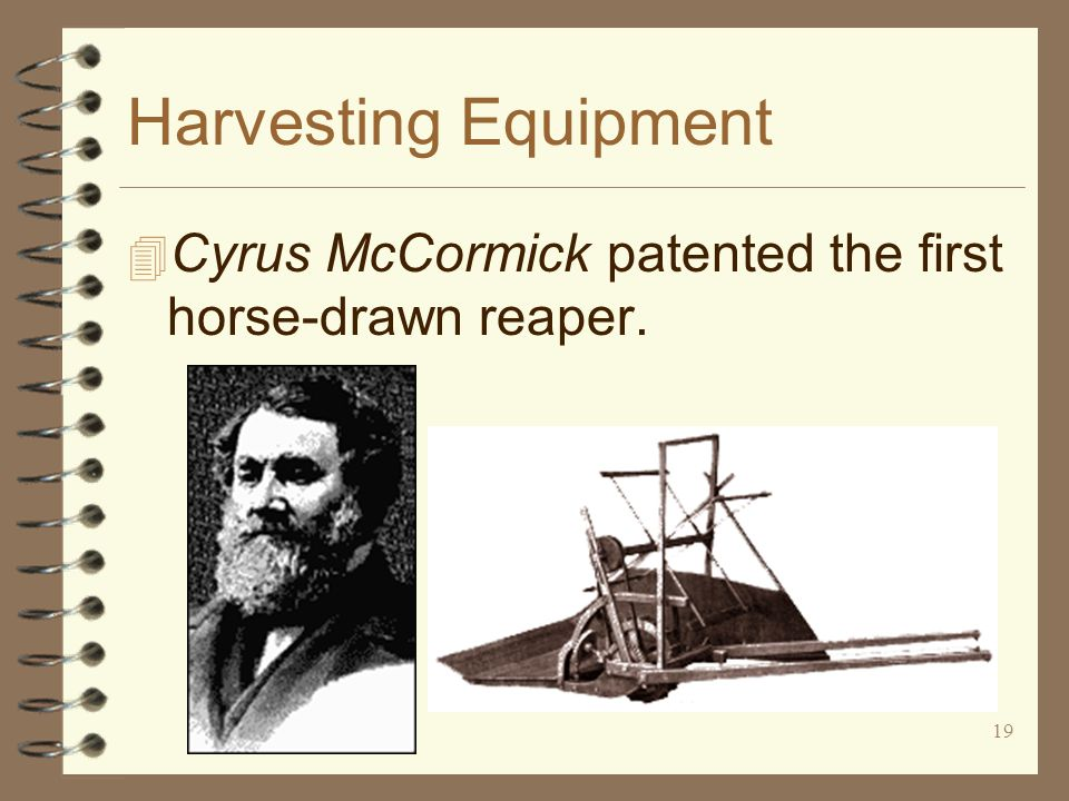19 Harvesting Equipment 4 Cyrus McCormick patented the first horse-drawn reaper.