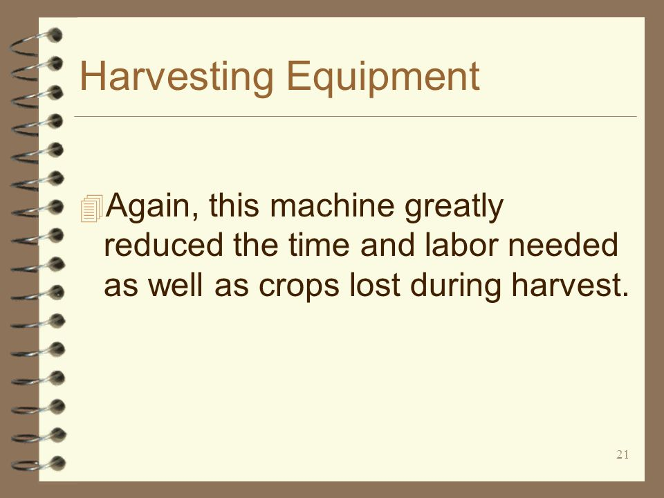 21 Harvesting Equipment 4 Again, this machine greatly reduced the time and labor needed as well as crops lost during harvest.