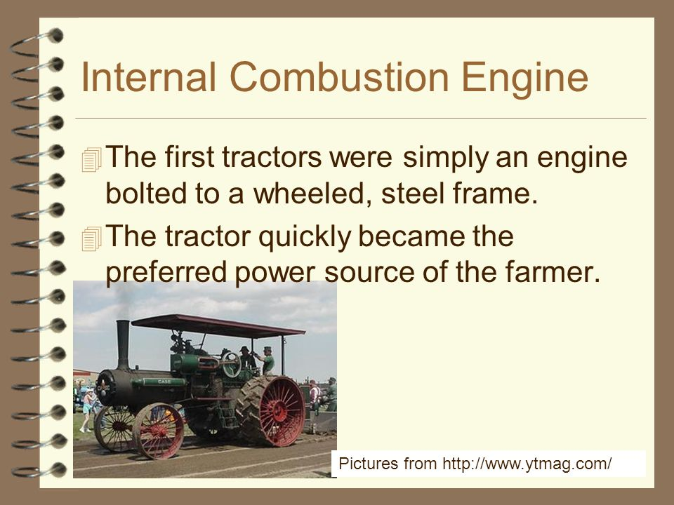 24 Internal Combustion Engine 4 The first tractors were simply an engine bolted to a wheeled, steel frame. 4 The tractor quickly became the preferred