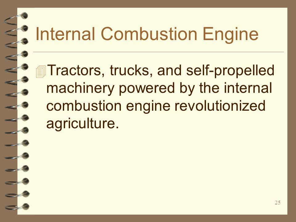 25 Internal Combustion Engine 4 Tractors, trucks, and self-propelled machinery powered by the internal combustion engine revolutionized agriculture.