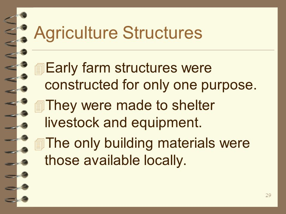 29 Agriculture Structures 4 Early farm structures were constructed for only one purpose. 4 They were made to shelter livestock and equipment. 4 The on
