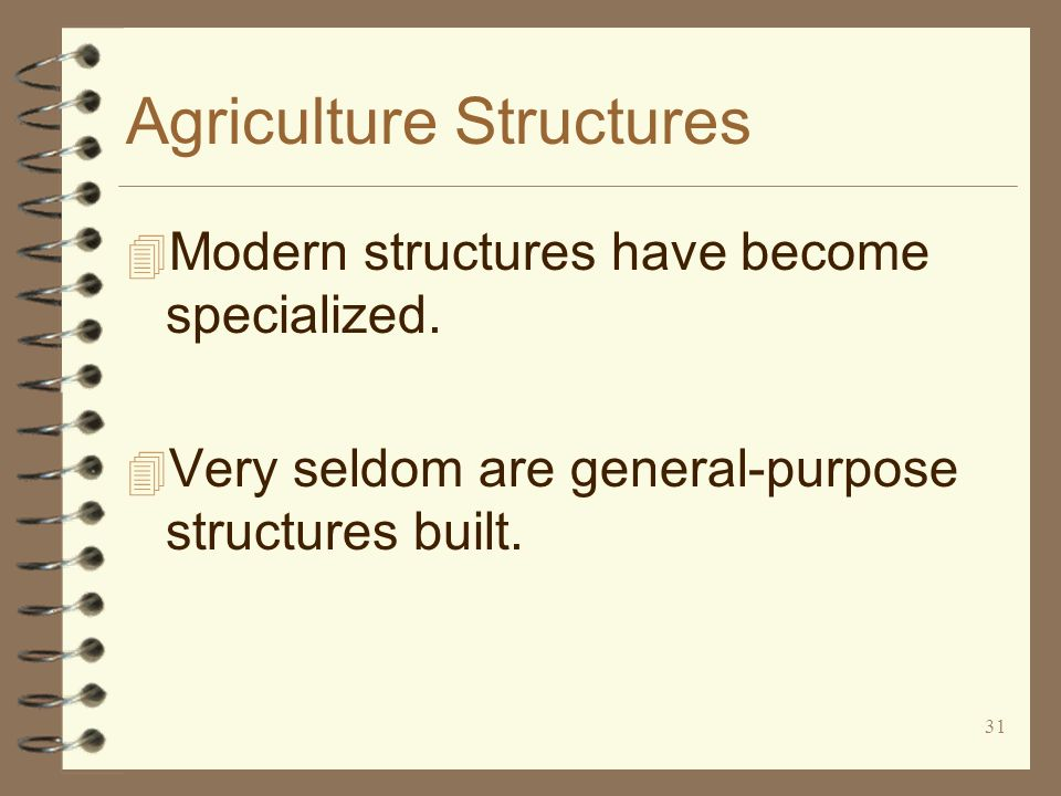 31 Agriculture Structures 4 Modern structures have become specialized. 4 Very seldom are general-purpose structures built.