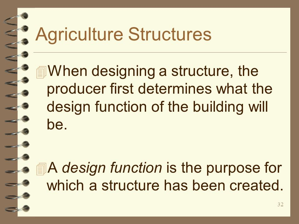 32 Agriculture Structures 4 When designing a structure, the producer first determines what the design function of the building will be. 4 A design fun