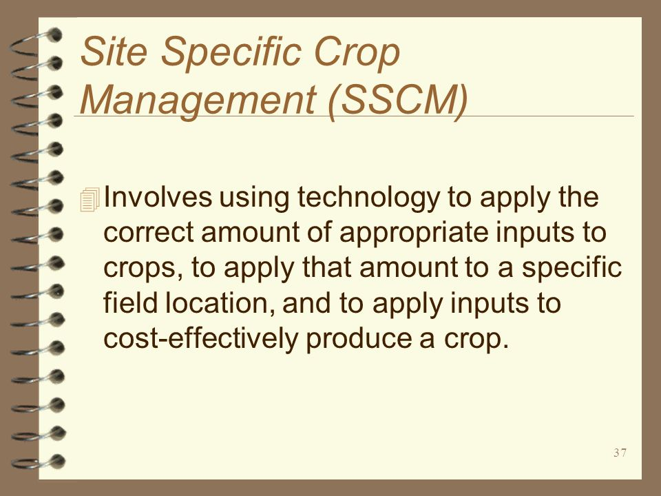 37 Site Specific Crop Management (SSCM) 4 Involves using technology to apply the correct amount of appropriate inputs to crops, to apply that amount t