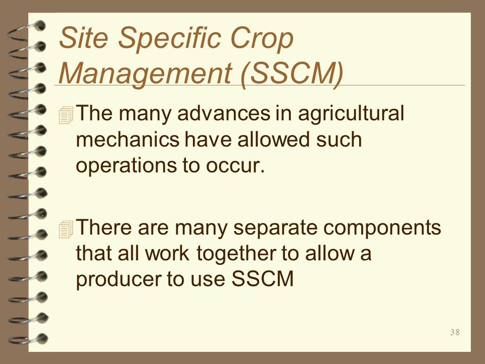 38 Site Specific Crop Management (SSCM) 4 The many advances in agricultural mechanics have allowed such operations to occur. 4 There are many separate