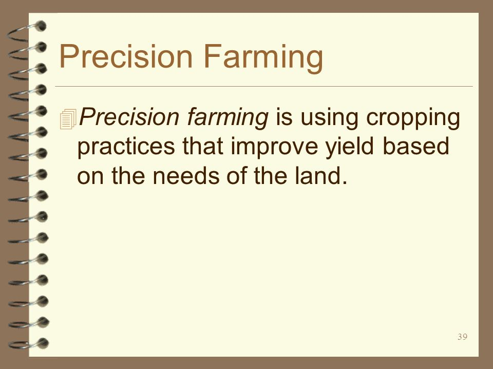 39 Precision Farming 4 Precision farming is using cropping practices that improve yield based on the needs of the land.