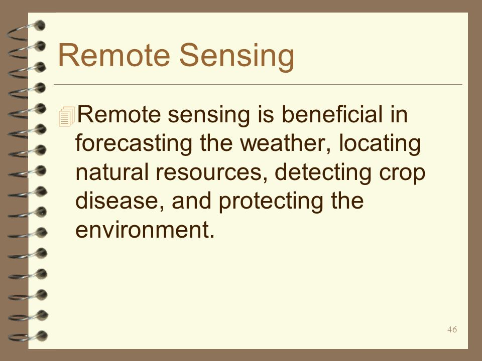 46 Remote Sensing 4 Remote sensing is beneficial in forecasting the weather, locating natural resources, detecting crop disease, and protecting the en
