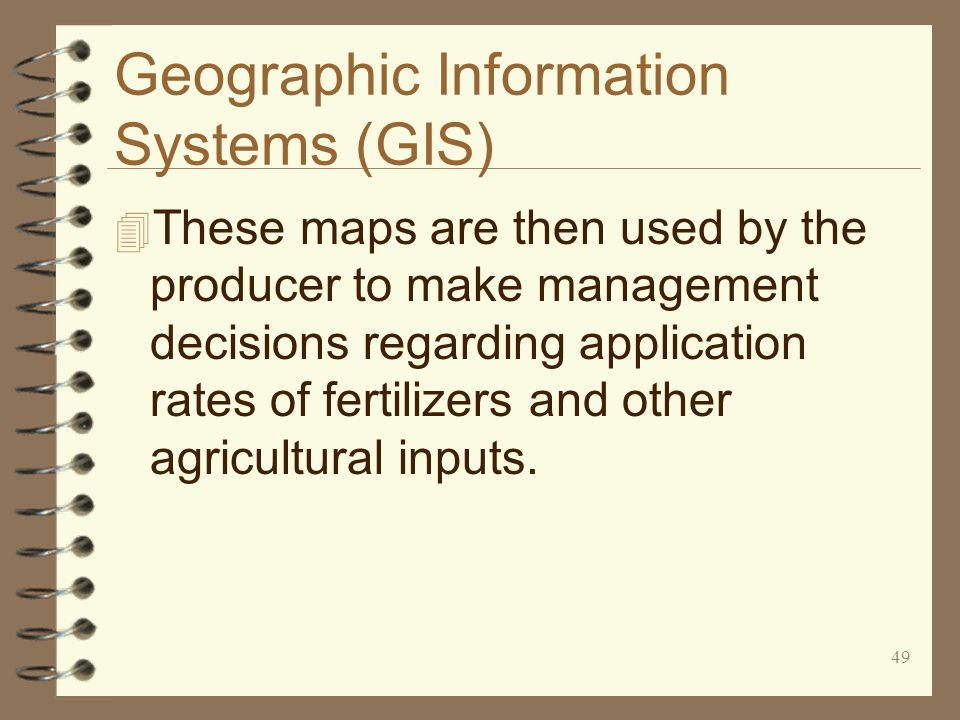 49 Geographic Information Systems (GIS) 4 These maps are then used by the producer to make management decisions regarding application rates of fertili