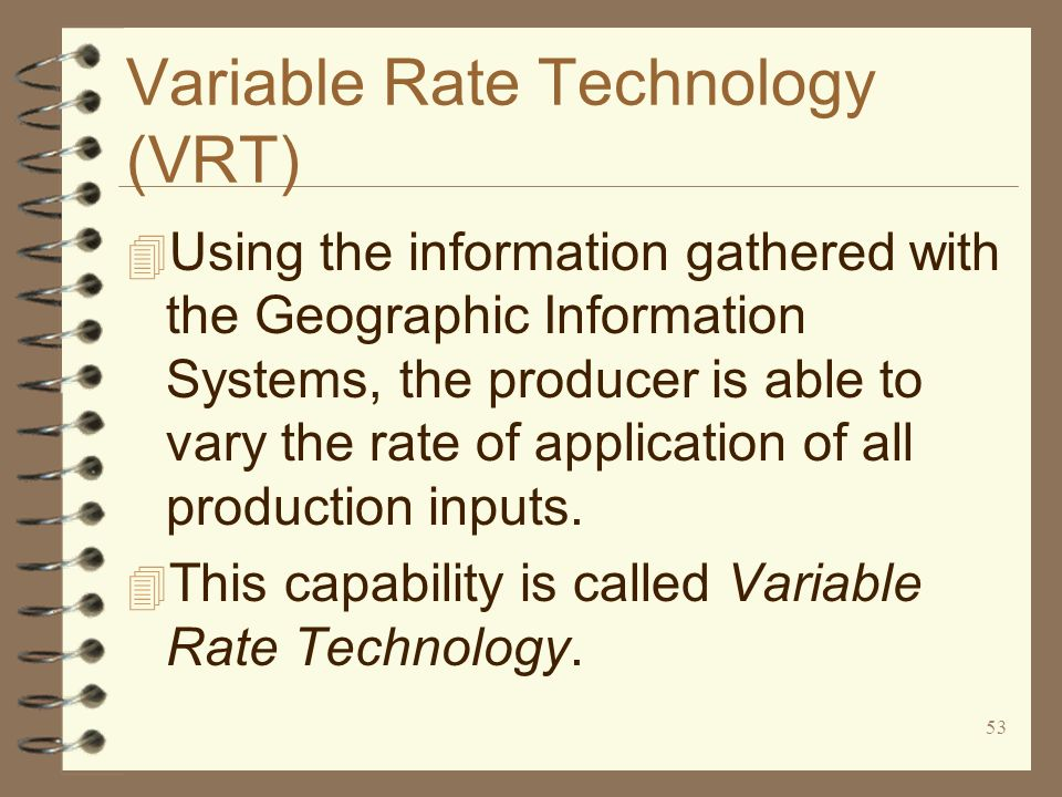 53 Variable Rate Technology (VRT) 4 Using the information gathered with the Geographic Information Systems, the producer is able to vary the rate of a