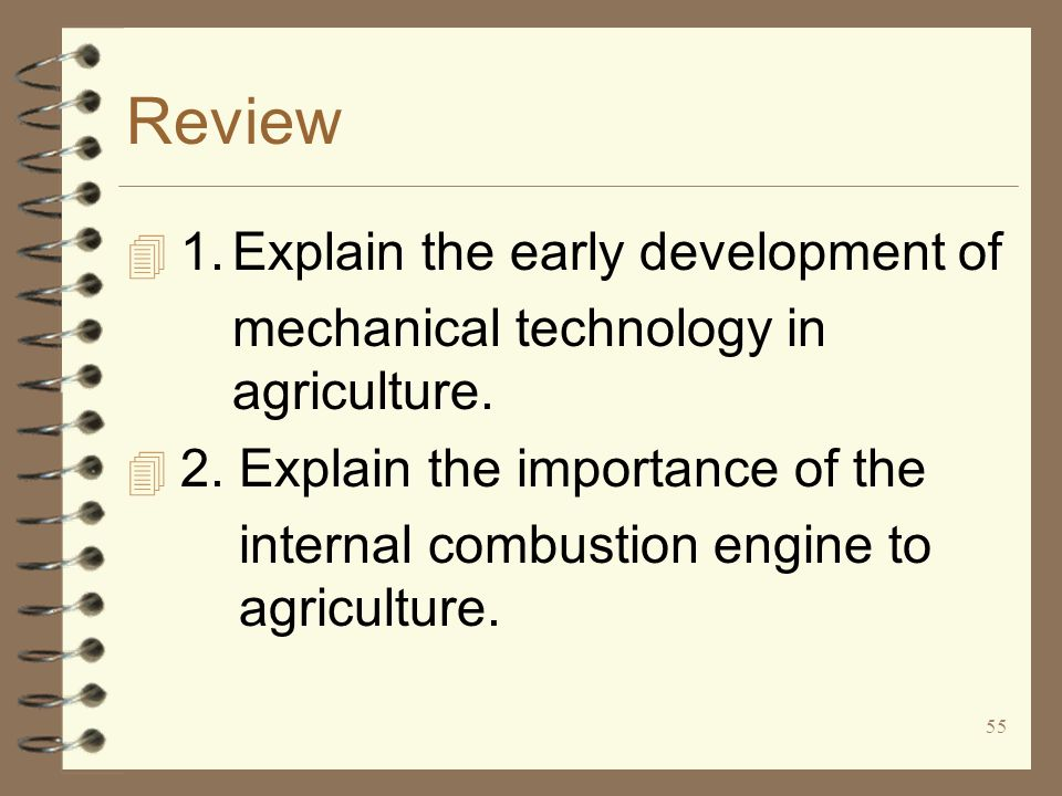 55 Review 4 1.Explain the early development of mechanical technology in agriculture. 4 2. Explain the importance of the internal combustion engine to
