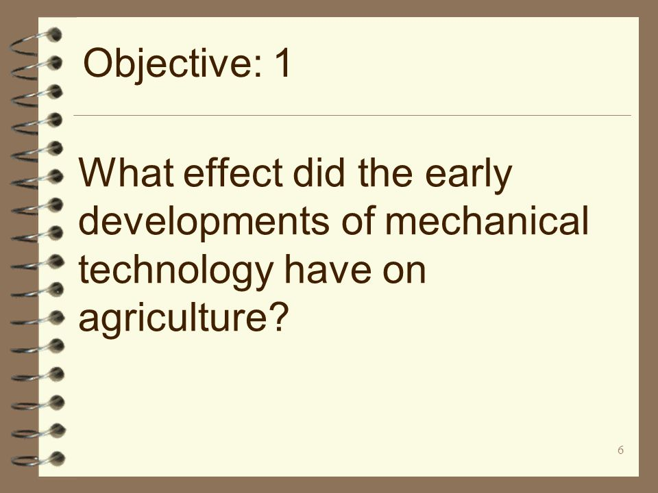 6 What effect did the early developments of mechanical technology have on agriculture? Objective: 1