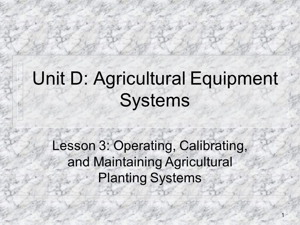 Unit D: Agricultural Equipment Systems Lesson 3: Operating, Calibrating, and Maintaining Agricultural Planting Systems 1
