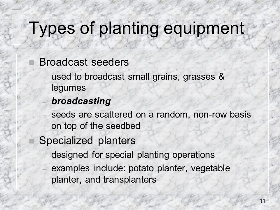 Types of planting equipment n Broadcast seeders – used to broadcast small grains, grasses & legumes – broadcasting – seeds are scattered on a random,