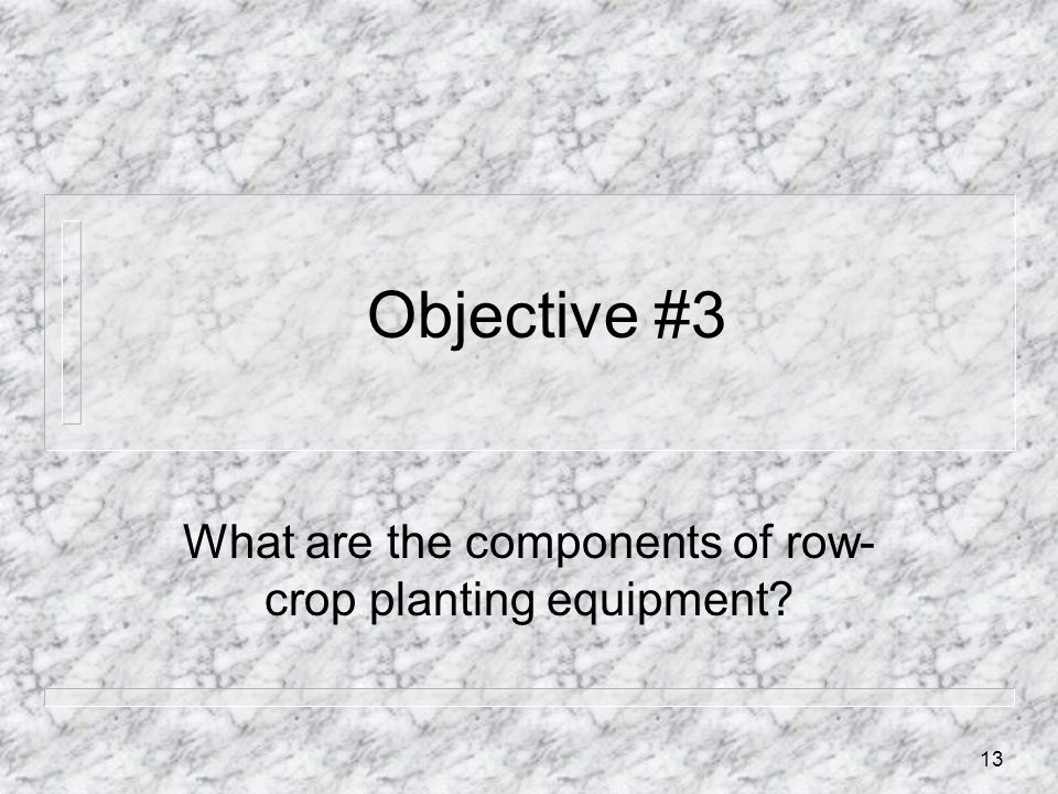 Objective #3 What are the components of row- crop planting equipment? 13