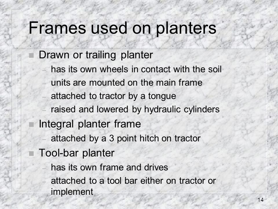 Frames used on planters n Drawn or trailing planter – has its own wheels in contact with the soil – units are mounted on the main frame – attached to