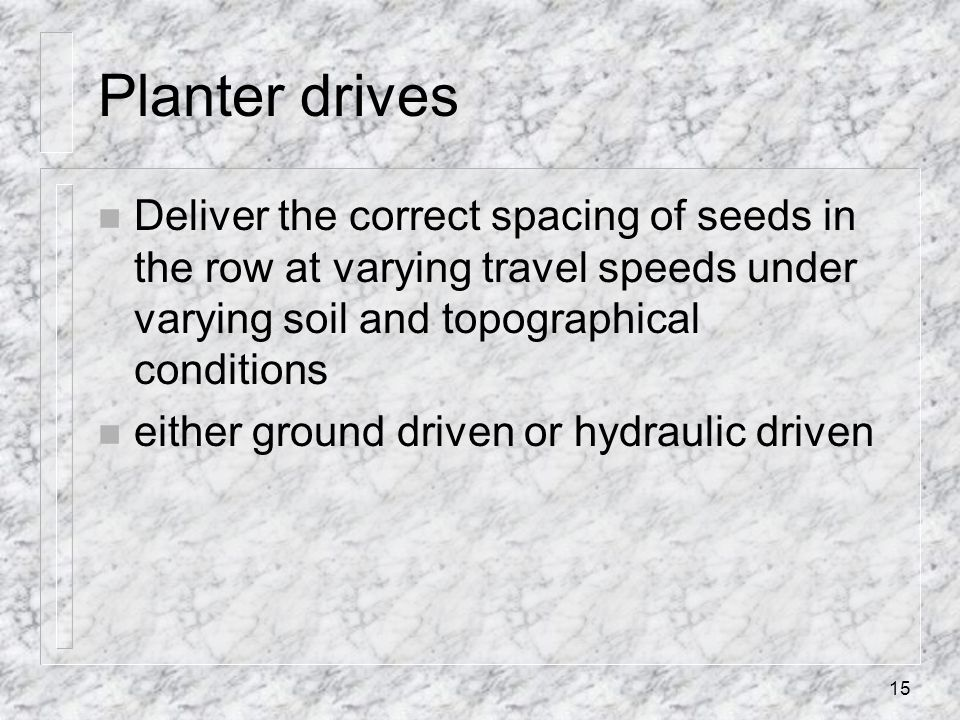 Planter drives n Deliver the correct spacing of seeds in the row at varying travel speeds under varying soil and topographical conditions n either gro