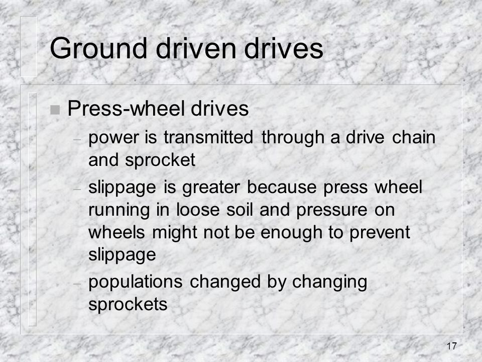 Ground driven drives n Press-wheel drives – power is transmitted through a drive chain and sprocket – slippage is greater because press wheel running