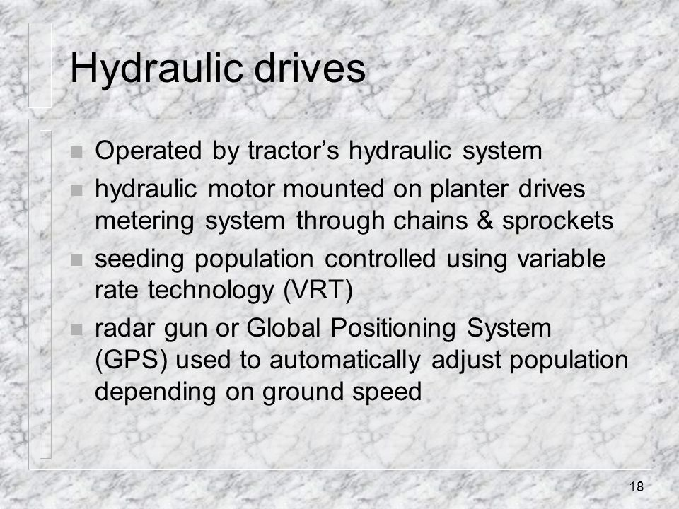 Hydraulic drives n Operated by tractors hydraulic system n hydraulic motor mounted on planter drives metering system through chains & sprockets n seed